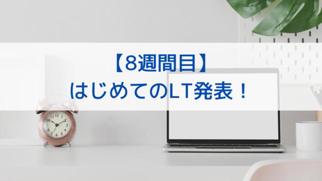 【8週間目】 はじめてのLT発表!