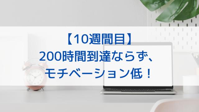 【10週間目】200時間到達ならず、モチベーション低!